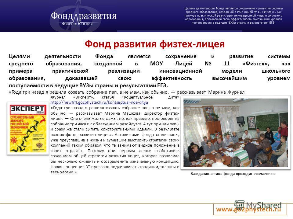 Фонд развития физтех-лицея www.go2phystech.ru Заседания актива фонда проходит ежемесячно Целями деятельности Фонда является сохранение и развитие системы среднего образования, созданной в МОУ Лицей 11 «Физтех», как примера практической реализации инн