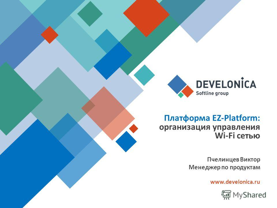 Платформа EZ-Platform: организация управления Wi-Fi сетью www.develonica.ru Пчелинцев Виктор Менеджер по продуктам