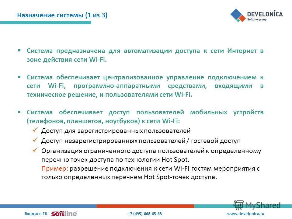 Назначение системы (1 из 3) +7 (495) 668-65-68 Входит в ГК www.develonica.ru Система предназначена для автоматизации доступа к сети Интернет в зоне действия сети Wi-Fi. Система обеспечивает централизованное управление подключением к сети Wi-Fi, прогр