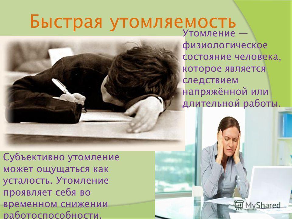 Быстрая утомляемость Утомление физиологическое состояние человека, которое является следствием напряжённой или длительной работы. Субъективно утомление может ощущаться как усталость. Утомление проявляет себя во временном снижении работоспособности.