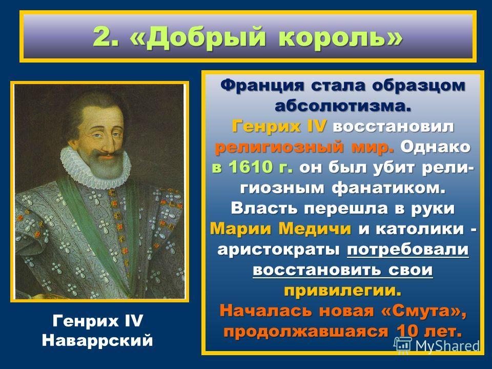 2. «Добрый король» Франция стала образцом абсолютизма. Генрих IV восстановил религиозный мир. Однако в 1610 г. он был убит религиозным фанатиком. Власть перешла в руки Марии Медичи и католики - аристократы потребовали восстановить свои привилегии. На