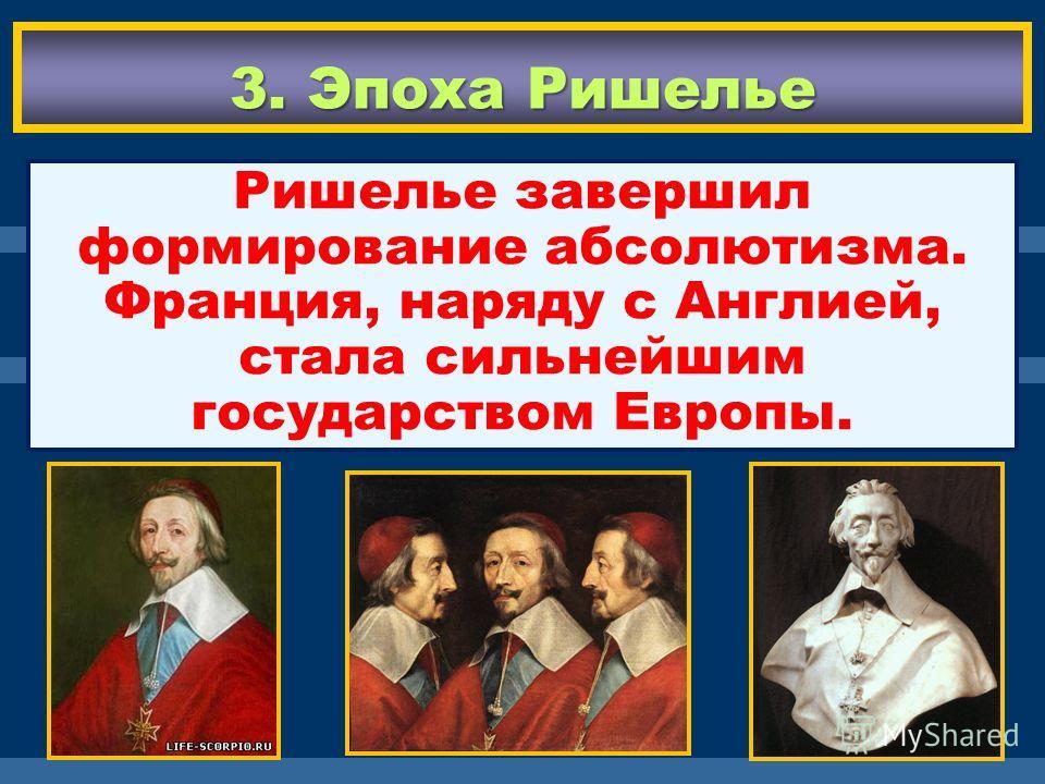 3. Эпоха Ришелье Ришелье завершил формирование абсолютизма. Франция, наряду с Англией, стала сильнейшим государством Европы.