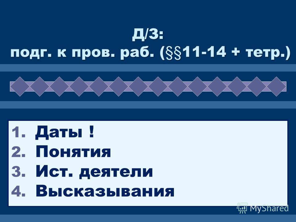 Д/З: подг. к пров. раб. (§§11-14 + тетр.) 1. Даты ! 2. Понятия 3. Ист. деятели 4. Высказывания