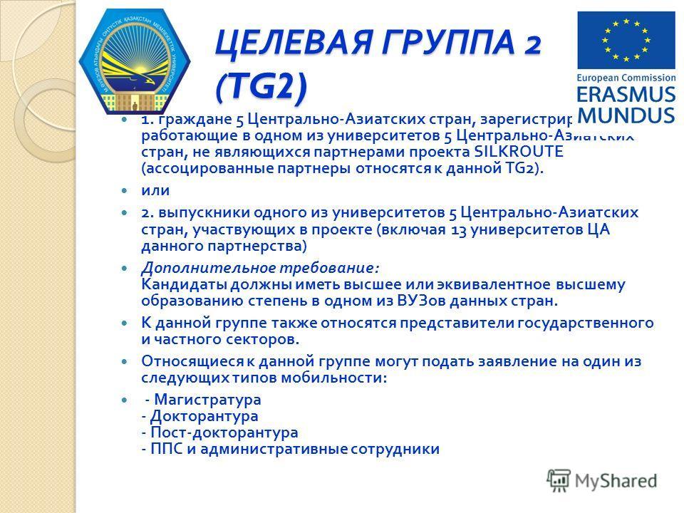 ЦЕЛЕВАЯ ГРУППА 2 (TG2) 1. граждане 5 Центрально - Азиатских стран, зарегистрированные / работающие в одном из университетов 5 Центрально - Азиатских стран, не являющихся партнерами проекта SILKROUTE ( ассоциированные партнеры относятся к данной TG2).