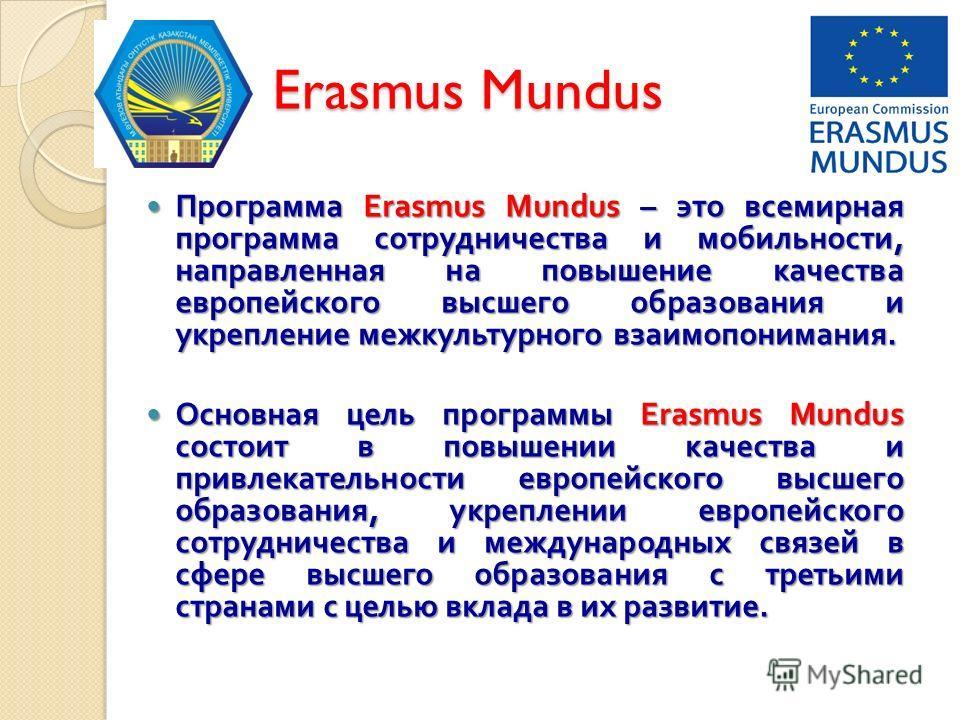 Erasmus Mundus Erasmus Mundus Программа Erasmus Mundus – это всемирная программа сотрудничества и мобильности, направленная на повышение качества европейского высшего образования и укрепление межкультурного взаимопонимания. Программа Erasmus Mundus –