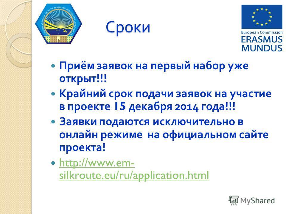 Сроки Приём заявок на первый набор уже открыт !!! Крайний срок подачи заявок на участие в проекте 15 декабря 2014 года !!! Заявки подаются исключительно в онлайн режиме на официальном сайте проекта ! http://www.em- silkroute.eu/ru/application.html ht