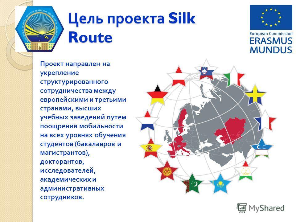 Цель проекта Silk Route Проект направлен на укрепление структурированного сотрудничества между европейскими и третьими странами, высших учебных заведений путем поощрения мобильности на всех уровнях обучения студентов (бакалавров и магистрантов), докт