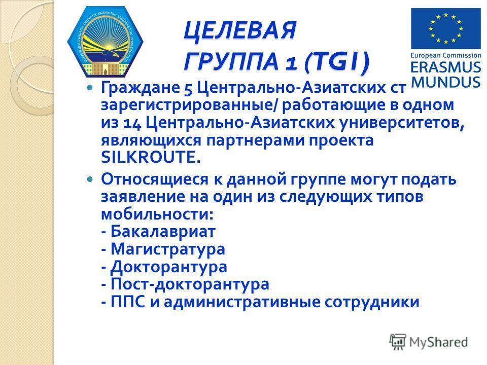 ЦЕЛЕВАЯ ГРУППА 1 (TG1) Граждане 5 Центрально - Азиатских стран, зарегистрированные / работающие в одном из 14 Центрально - Азиатских университетов, являющихся партнерами проекта SILKROUTE. Относящиеся к данной группе могут подать заявление на один из