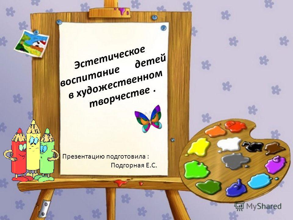 Эстетическое воспитание детей в художественном творчестве. Презентацию подготовила : Подгорная Е.С.