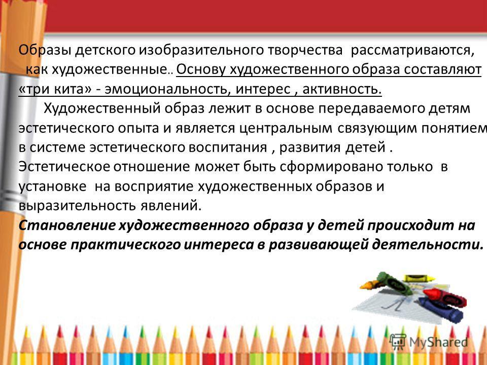 Образы детского изобразительного творчества рассматриваются, как художественные.. Основу художественного образа составляют «три кита» - эмоциональность, интерес, активность. Художественный образ лежит в основе передаваемого детям эстетического опыта