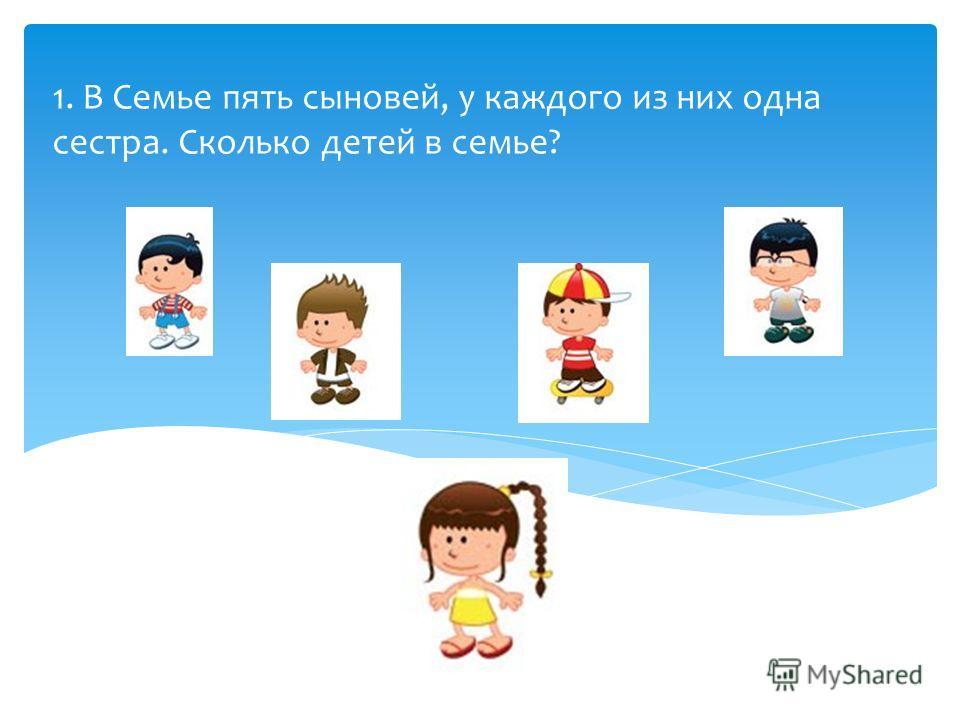 1. В Семье пять сыновей, у каждого из них одна сестра. Сколько детей в семье?