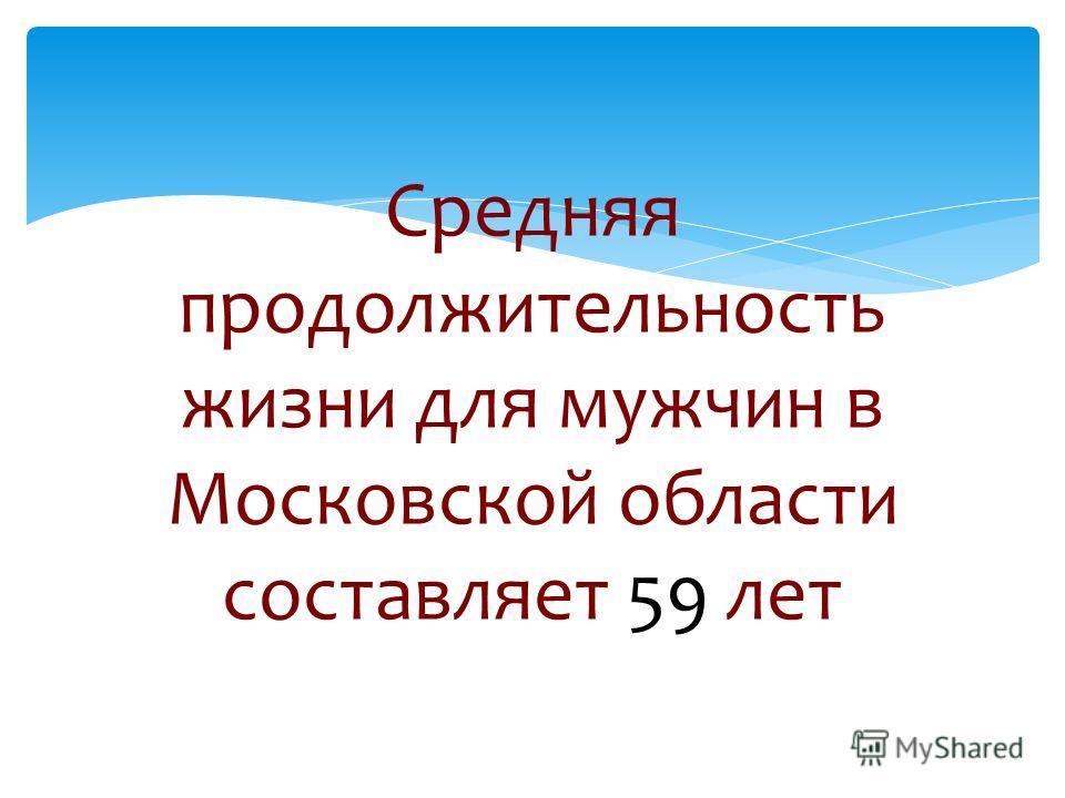 Средняя продолжительность жизни для мужчин в Московской области составляет 59 лет