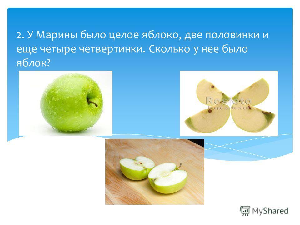 2. У Марины было целое яблоко, две половинки и еще четыре четвертинки. Сколько у нее было яблок?