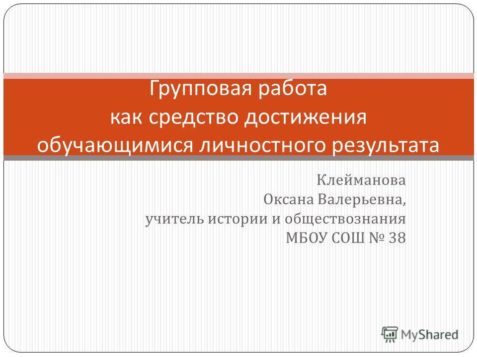 Клейманова Оксана Валерьевна, учитель истории и обществознания МБОУ СОШ 38 Групповая работа как средство достижения обучающимися личностного результата