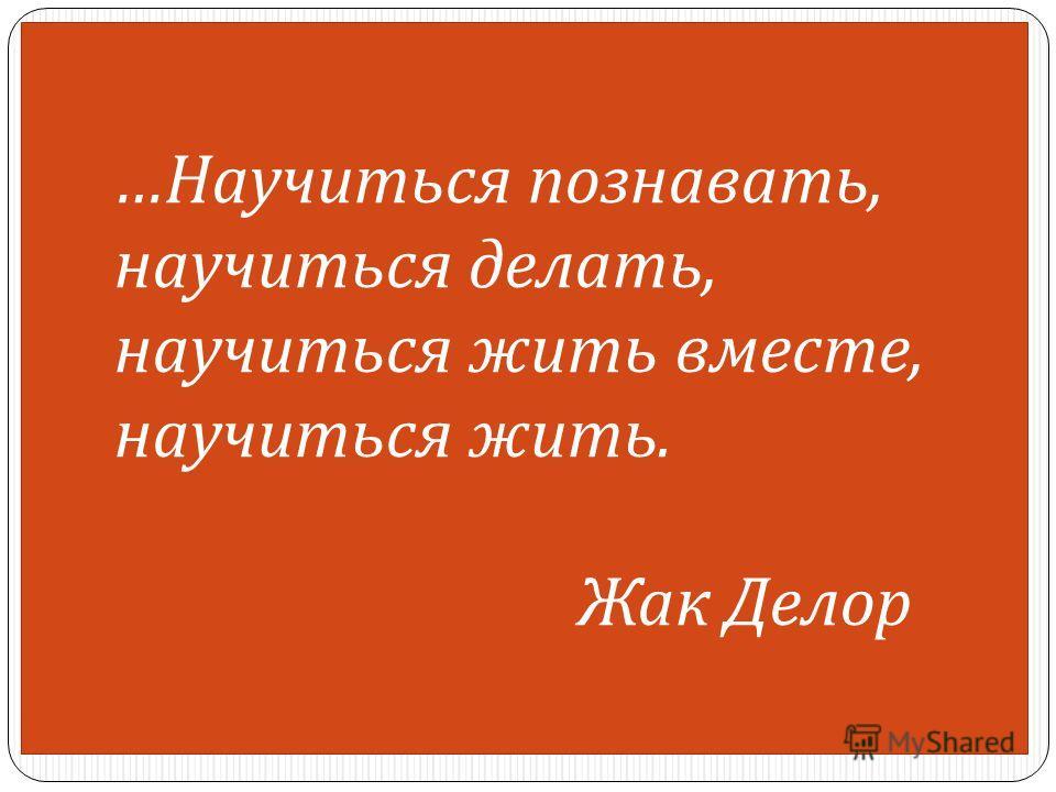 … Научиться познавать, научиться делать, научиться жить вместе, научиться жить. Жак Делор