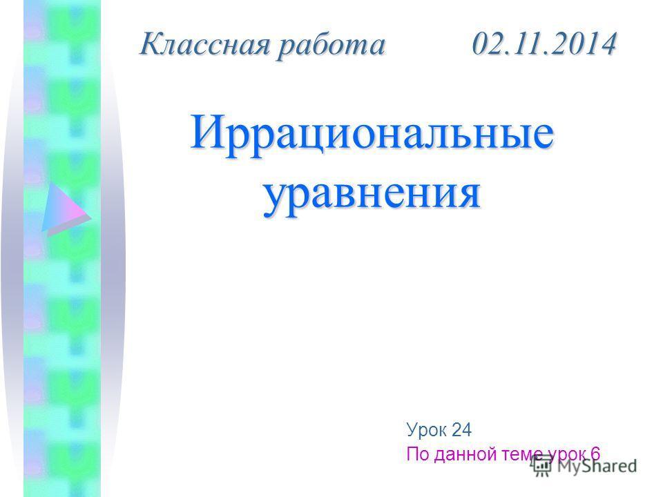 Иррациональные уравнения Урок 24 По данной теме урок 6 Классная работа 02.11.2014