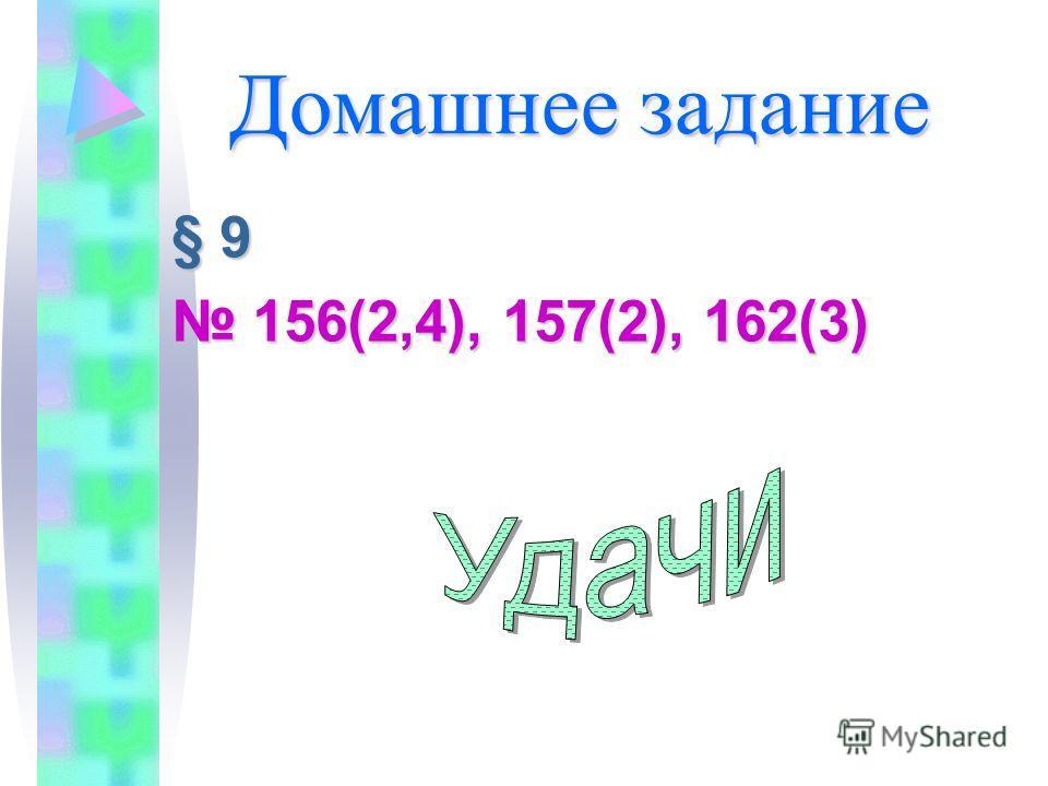 Домашнее задание § 9§ 9§ 9§ 9 156(2,4), 157(2), 162(3) 156(2,4), 157(2), 162(3)