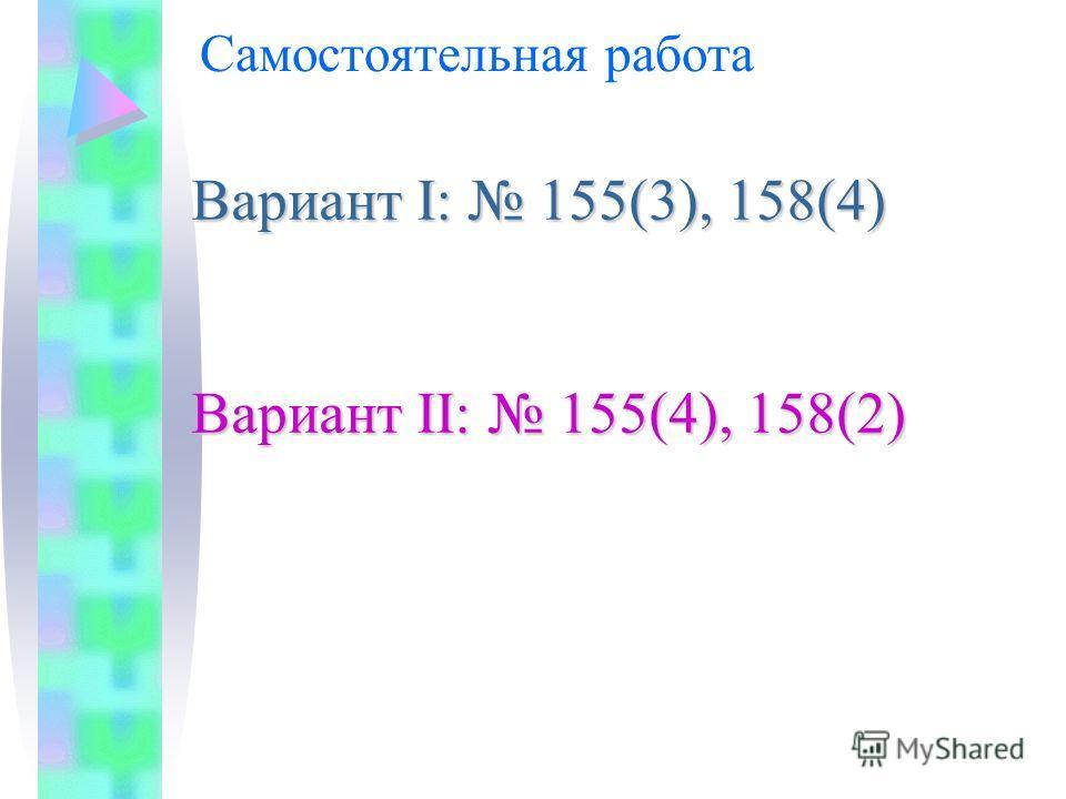 Самостоятельная работа Вариант I: 155(3), 158(4) Вариант II: 155(4), 158(2)