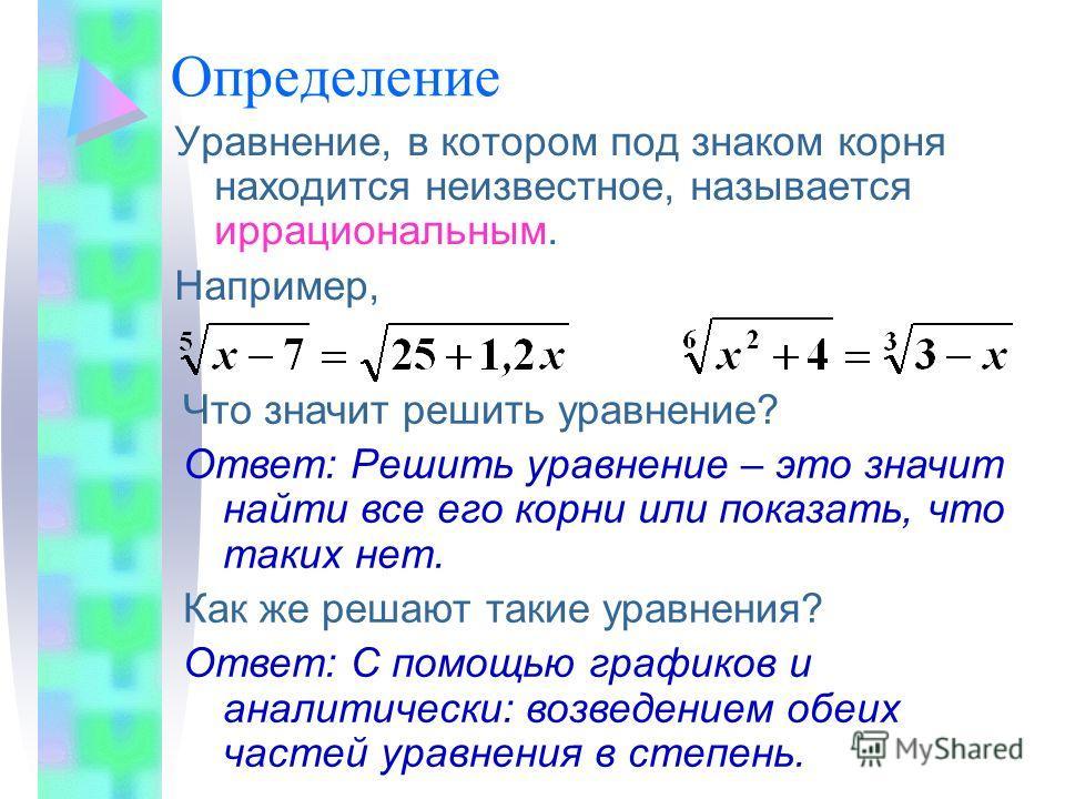 Уравнение, в котором под знаком корня находится неизвестное, называется иррациональным. Например, Что значит решить уравнение? Ответ: Решить уравнение – это значит найти все его корни или показать, что таких нет. Как же решают такие уравнения? Ответ: