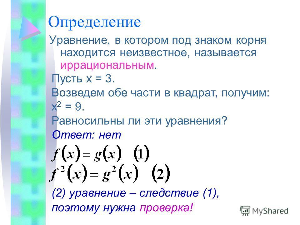 Определение Уравнение, в котором под знаком корня находится неизвестное, называется иррациональным. Пусть х = 3. Возведем обе части в квадрат, получим: х 2 = 9. Равносильны ли эти уравнения? Ответ: нет (2) уравнение – следствие (1), поэтому нужна про