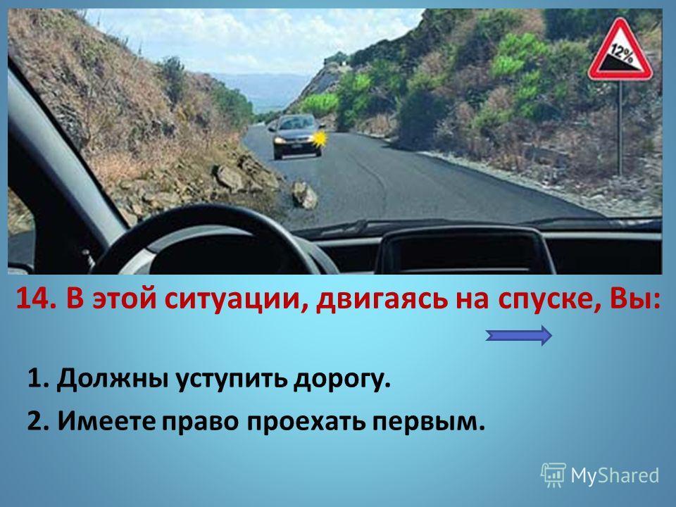 14. В этой ситуации, двигаясь на спуске, Вы: 1. Должны уступить дорогу. 2. Имеете право проехать первым.