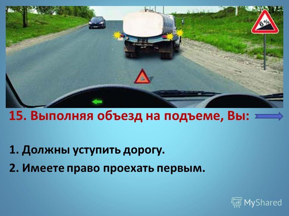 15. Выполняя объезд на подъеме, Вы: 1. Должны уступить дорогу. 2. Имеете право проехать первым.