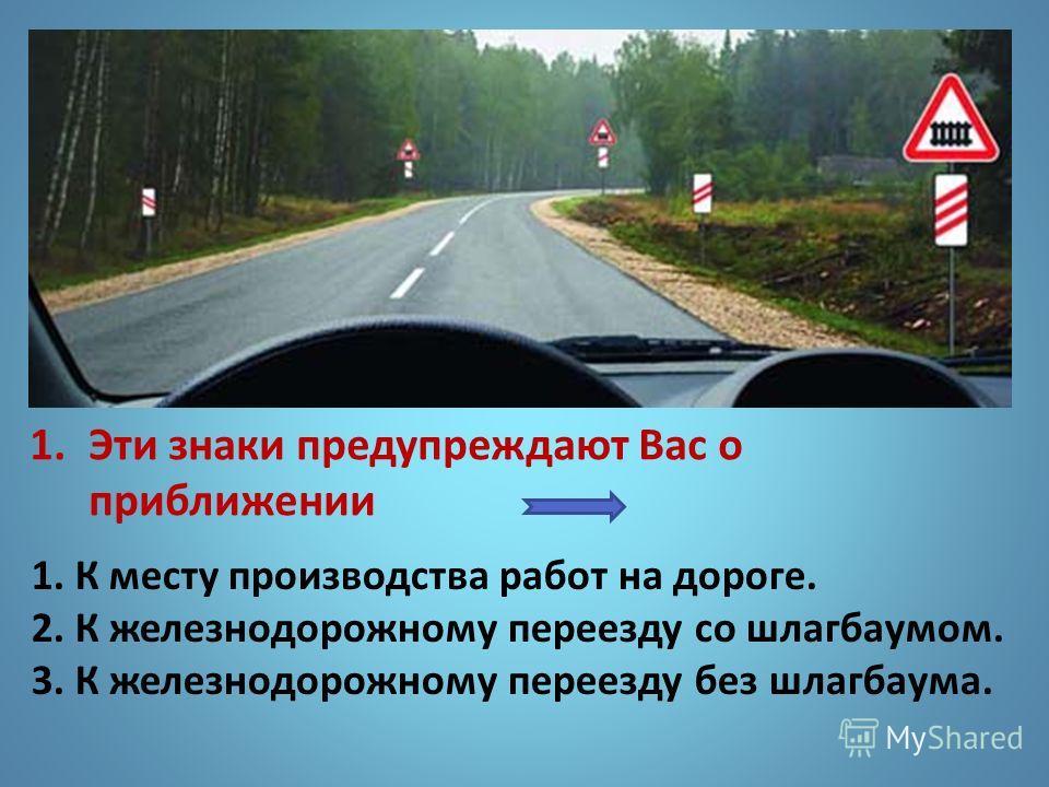 1. Эти знаки предупреждают Вас о приближении 1. К месту производства работ на дороге. 2. К железнодорожному переезду со шлагбаумом. 3. К железнодорожному переезду без шлагбаума.