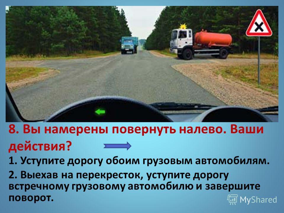 8. Вы намерены повернуть налево. Ваши действия? 1. Уступите дорогу обоим грузовым автомобилям. 2. Выехав на перекресток, уступите дорогу встречному грузовому автомобилю и завершите поворот.