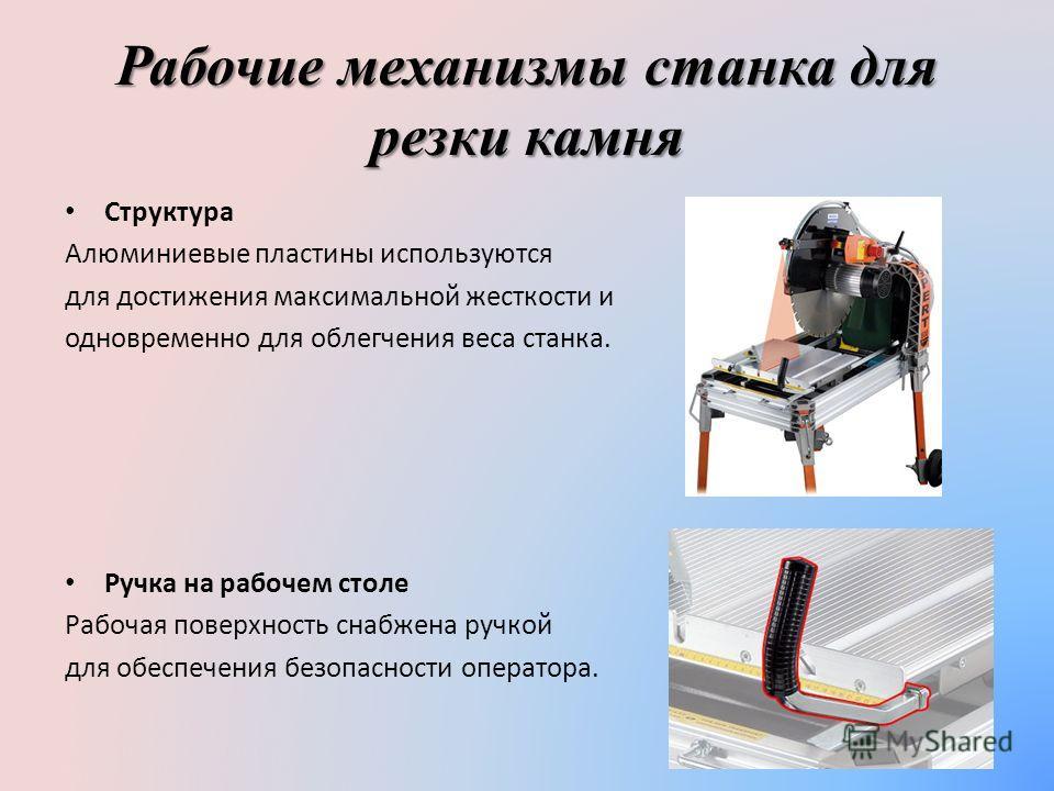 Рабочие механизмы станка для резки камня Структура Алюминиевые пластины используются для достижения максимальной жесткости и одновременно для облегчения веса станка. Ручка на рабочем столе Рабочая поверхность снабжена ручкой для обеспечения безопасно