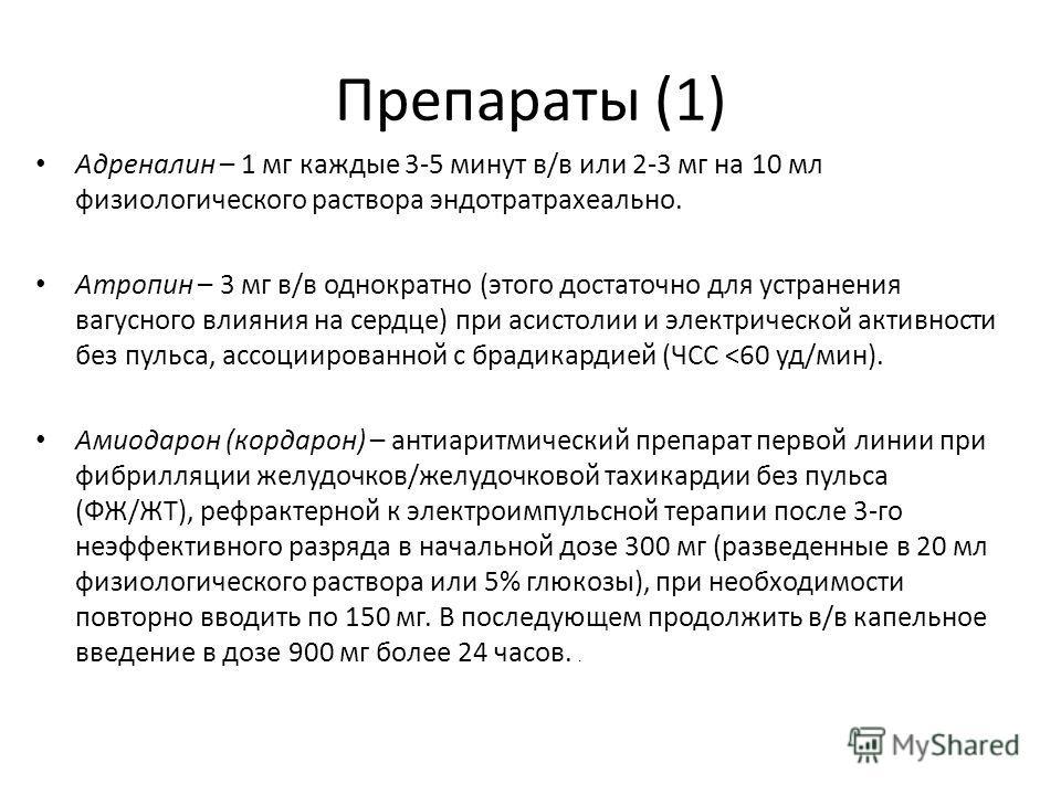 Препараты (1) Адреналин – 1 мг каждые 3-5 минут в/в или 2-3 мг на 10 мл физиологического раствора эндотратрахеально. Атропин – 3 мг в/в однократно (этого достаточно для устранения вагусного влияния на сердце) при асистолии и электрической активности