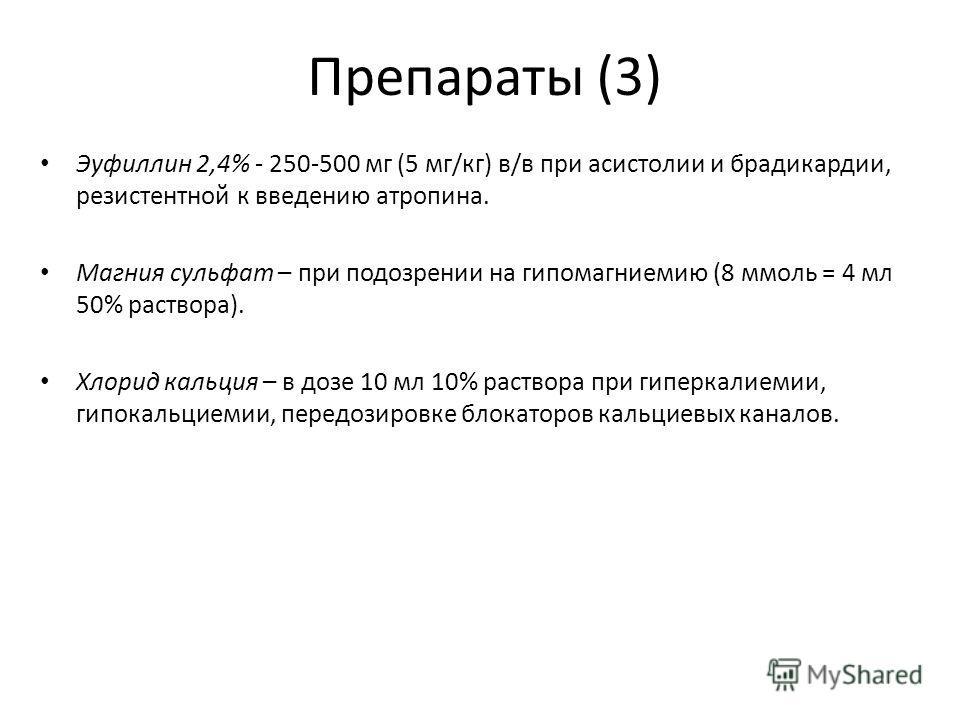 Препараты (3) Эуфиллин 2,4% - 250-500 мг (5 мг/кг) в/в при асистолии и брадикардии, резистентной к введению атропина. Магния сульфат – при подозрении на гипомагниемию (8 ммоль = 4 мл 50% раствора). Хлорид кальция – в дозе 10 мл 10% раствора при гипер
