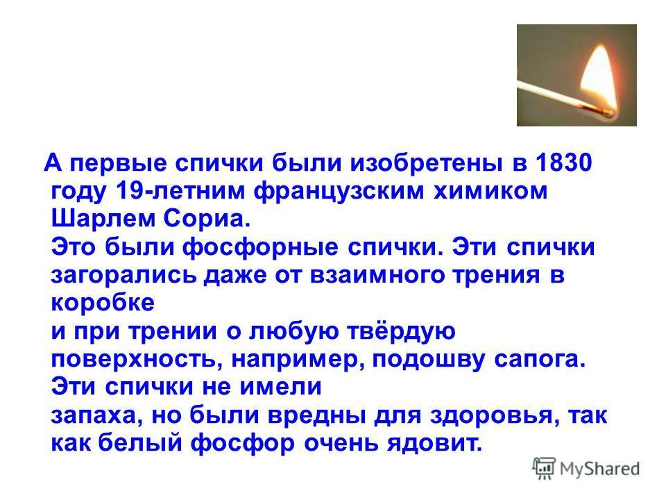 А первые спички были изобретены в 1830 году 19-летним французским химиком Шарлем Сориа. Это были фосфорные спички. Эти спички загорались даже от взаимного трения в коробке и при трении о любую твёрдую поверхность, например, подошву сапога. Эти спички