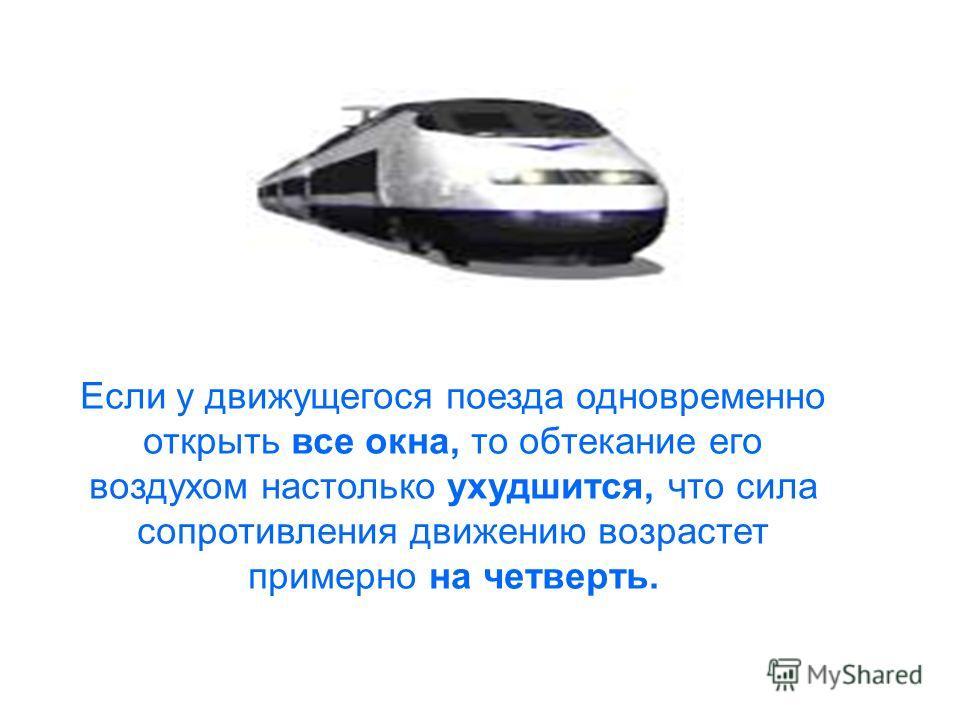 Если у движущегося поезда одновременно открыть все окна, то обтекании его воздухом настолько ухудшится, что сила сопротивления движению возрастет примерно на четверть.