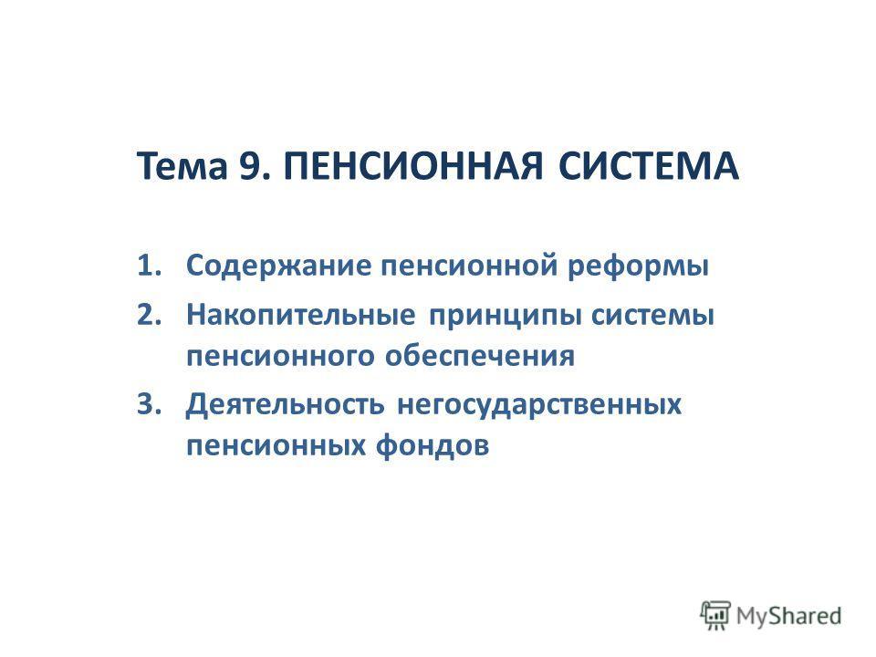 Тема 9. ПЕНСИОННАЯ СИСТЕМА 1. Содержание пенсионной реформы 2. Накопительные принципы системы пенсионного обеспечения 3. Деятельность негосударственных пенсионных фондов
