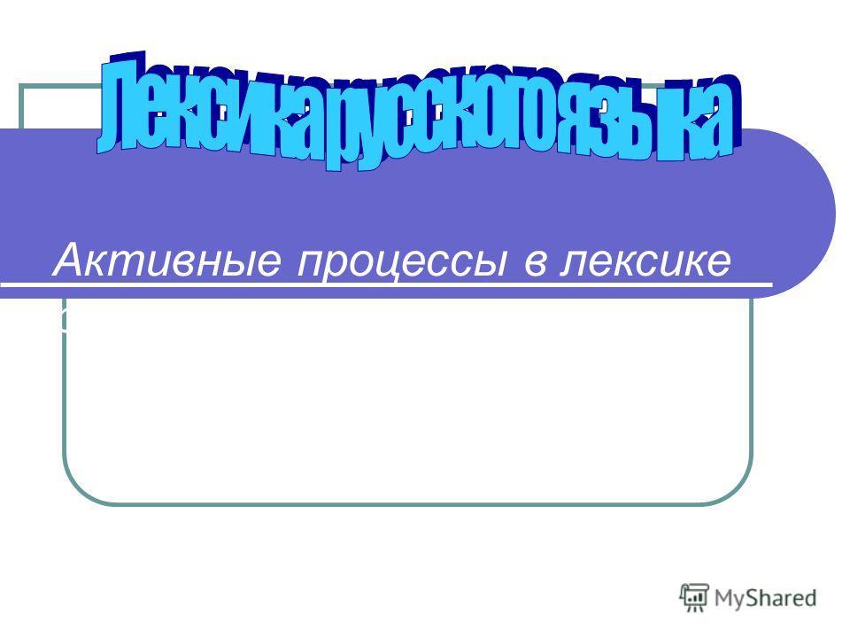 Активные процессы в лексиге русском языгер