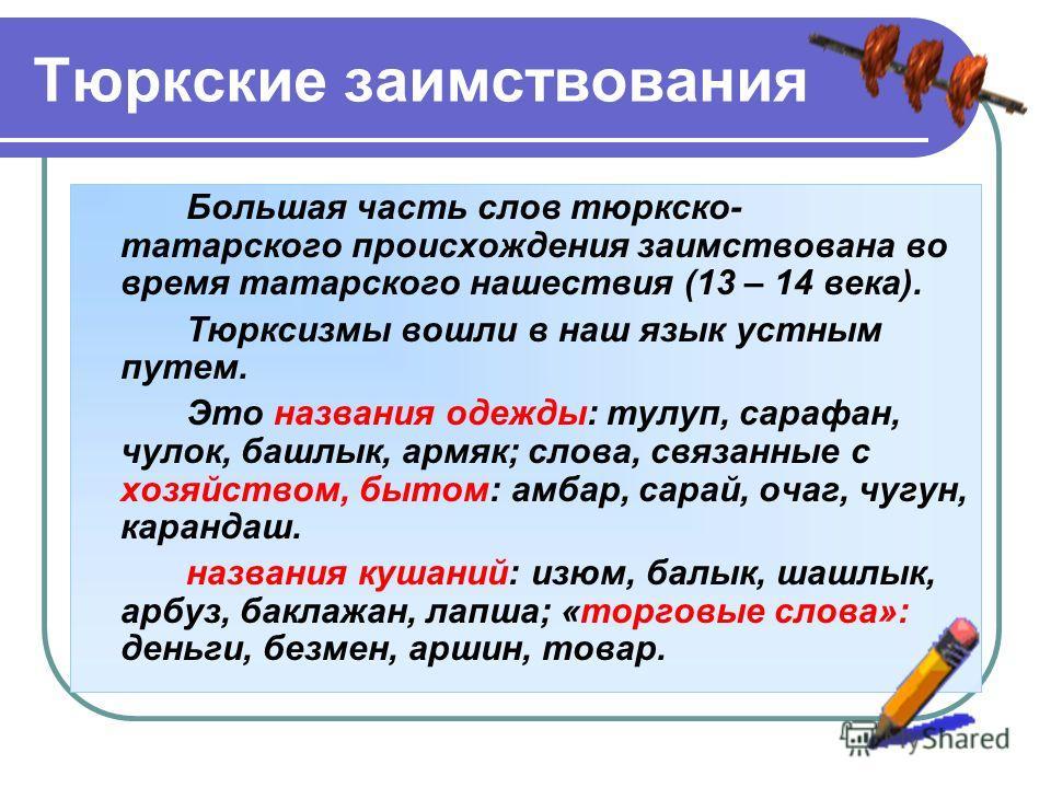 Тюркские заимствования Большая часть слов тюркско- татарского происхождения заимствована во время татарского нашествия (13 – 14 века). Тюрксизмы вошли в наш язык устным путем. Это названия одежды: тулуп, сарафан, чулок, башлык, армяк; слова, связанны