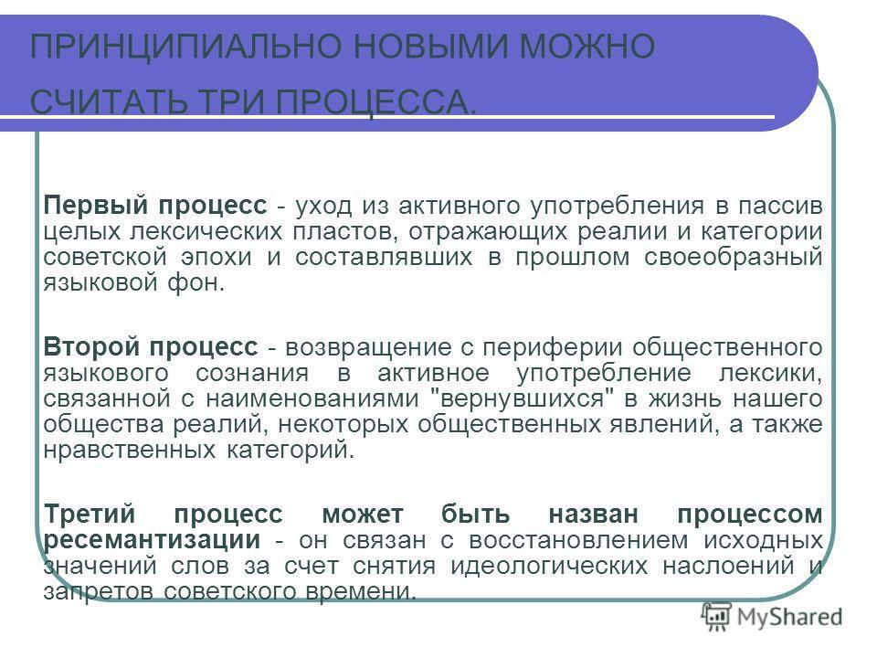 ПРИНЦИПИАЛЬНО НОВЫМИ МОЖНО СЧИТАТЬ ТРИ ПРОЦЕССА. Первый процесс - уход из активного употребления в пассив целых лексических пластов, отражающих реалии и категории советской эпохи и составлявших в прошлом своеобразный языковой фон. Второй процесс - во
