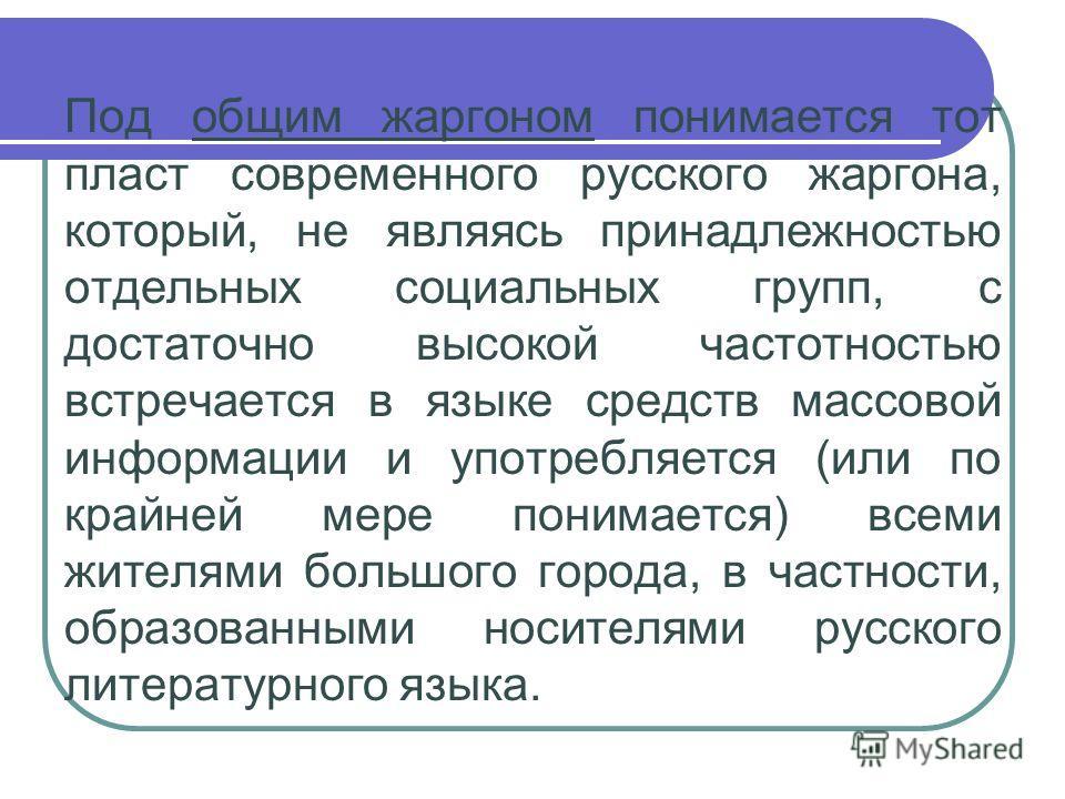 Под общим жаргоном понимается тот пласт современного русского жаргона, который, не являясь принадлежностью отдельных социальных групп, с достаточно высокой частотностью встречается в языге средств массовой информации и употребляется (или по крайней м