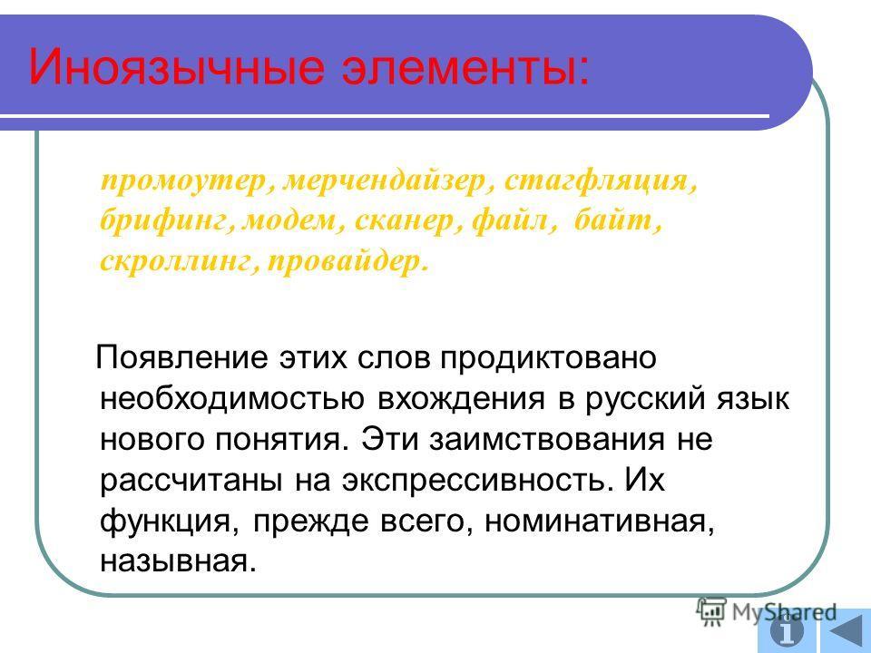 Иноязычные элемнеты: промоутер, мерчендайзер, стагфляция, брифинг, модем, сканер, файл, байт, скроллинг, провайдер. Появление этих слов продиктовано необходимостью вхождения в русский язык нового понятия. Эти заимствования не рассчитаны на экспрессив