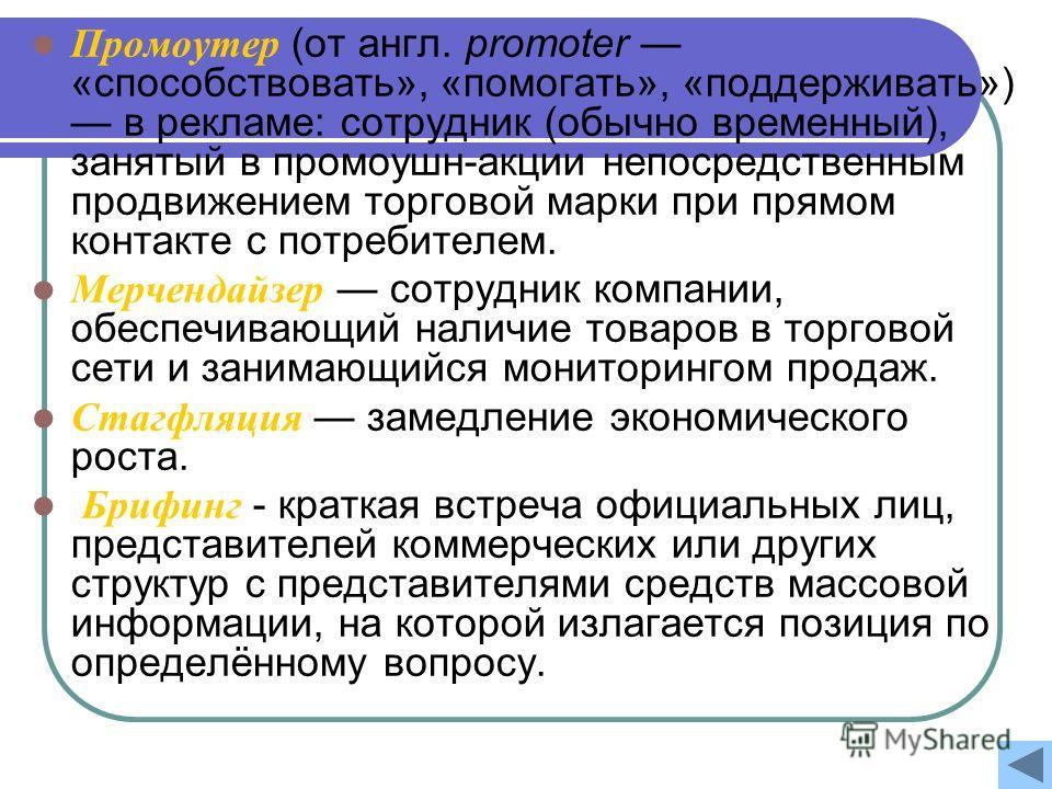 Промоутер (от англ. promoter «способствовать», «помогать», «поддерживать») в рекламе: сотрудник (обычно временный), занятый в промоушн-акции непосредственным продвижением торговой марки при прямом контакте с потребителем. Мерчендайзер сотрудник компа