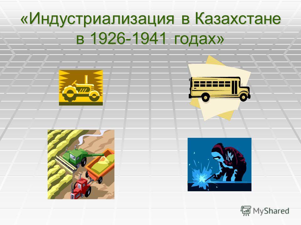 «Индустриализация в Казахстане в 1926-1941 годах»