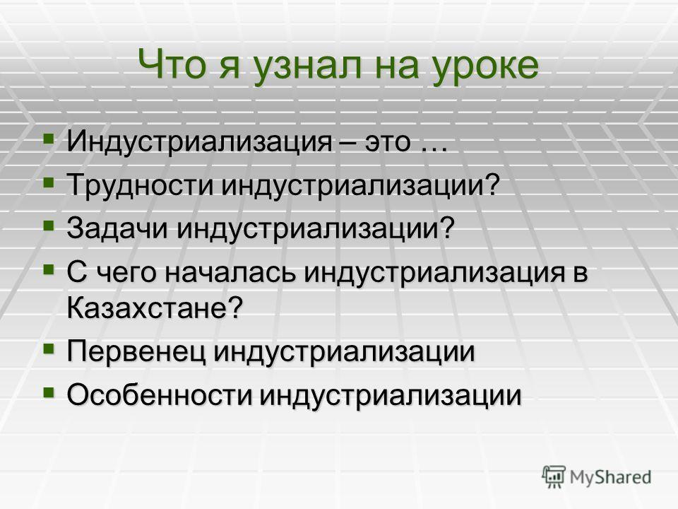 Что я узнал на уроке Индустриализация – это … Индустриализация – это … Трудности индустриализации? Трудности индустриализации? Задачи индустриализации? Задачи индустриализации? С чего началась индустриализация в Казахстане? С чего началась индустриал