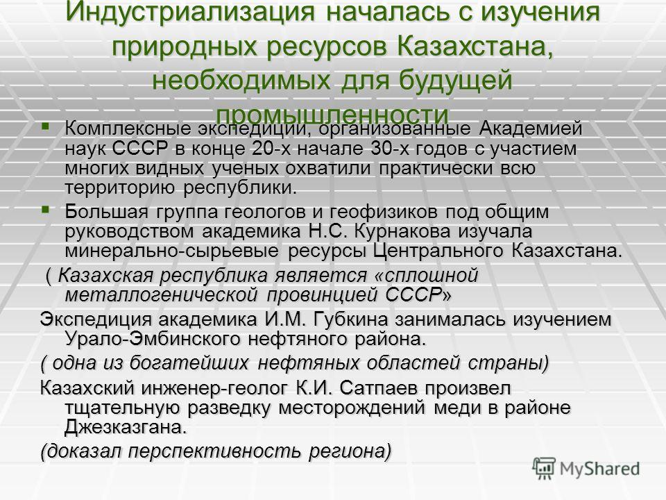 Индустриализация началась с изучения природных ресурсов Казахстана, необходимых для будущей промышленности Комплексные экспедиции, организованные Академией наук СССР в конце 20-х начале 30-х годов с участием многих видных ученых охватили практически