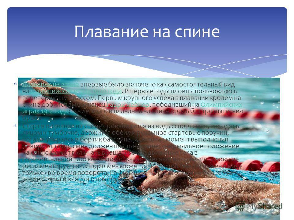 Плавание на спине впервые было включено как самостоятельный вид на Олимпийских играх 1900 года. В первые годы пловцы пользовались перевёрнутым брассом. Первым крупного успеха в плавании кролем на спине добился американец Гарри Хебнер, победивший на О