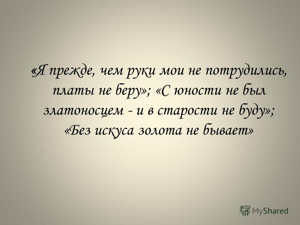«Я прежде, чем руки мои не потрудились, платы не беру»; «С юности не был златоносцем - и в старости не буду»; «Без искуса золота не бывает»