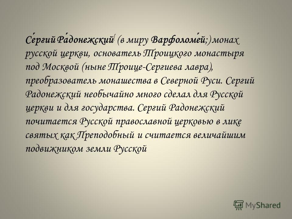 Сергий Радонежский [ (в миру Варфоломей;) монах русской церкви, основатель Троицкого монастыря под Москвой (ныне Троице-Сергиева лавра), преобразователь монашества в Северной Руси. Сергий Радонежский необычайно много сделал для Русской церкви и для г