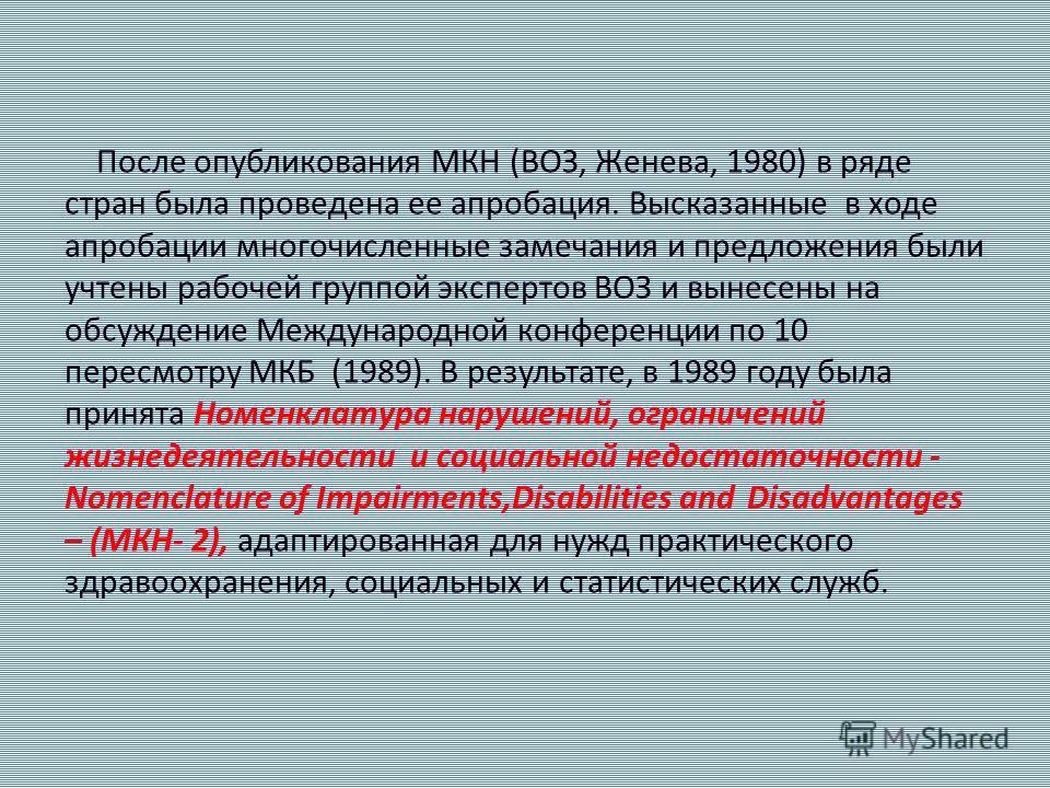После опубликования МКН (ВОЗ, Женева, 1980) в ряде стран была проведена ее апробация. Высказанные в ходе апробации многочисленные замечания и предложения были учтены рабочей группой экспертов ВОЗ и вынесены на обсуждение Международной конференции по