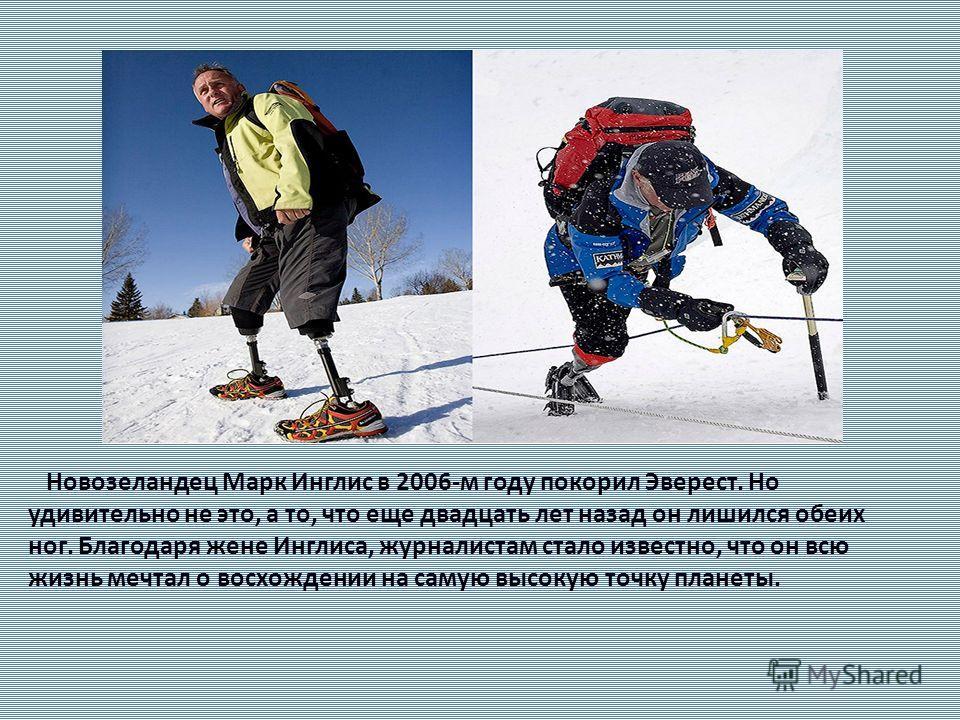 Новозеландец Марк Инглис в 2006-м году покорил Эверест. Но удивительно не это, а то, что еще двадцать лет назад он лишился обеих ног. Благодаря жене Инглиса, журналистам стало известно, что он всю жизнь мечтал о восхождении на самую высокую точку пла