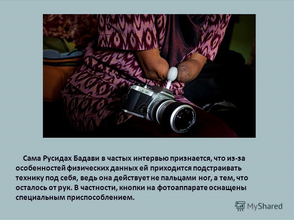 Сама Русидах Бадави в частых интервью признается, что из-за особенностей физических данных ей приходится подстраивать технику под себя, ведь она действует не пальцами ног, а тем, что осталось от рук. В частности, кнопки на фотоаппарате оснащены специ