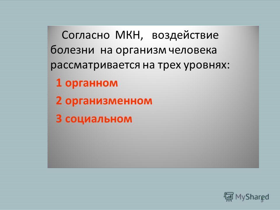 5 Согласно МКН, воздействие болезни на организм человека рассматривается на трех уровнях: 1 органном 2 организменном 3 социальном